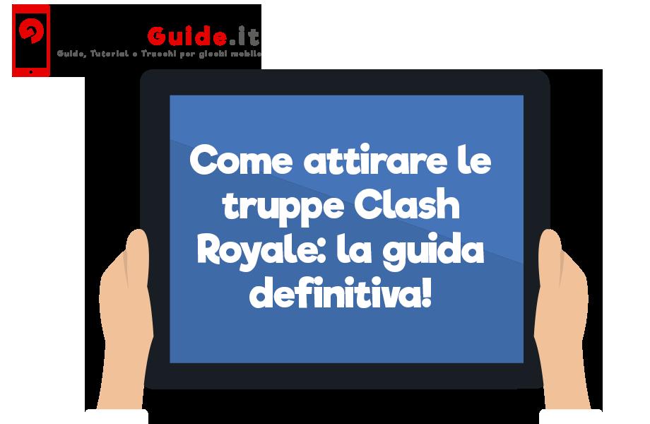 Come attirare le truppe Clash Royale: la guida definitiva!
